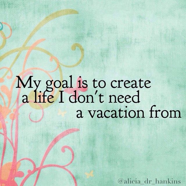 my-goal-is-to-create-a-life-i-dont-need-a-vacation-from